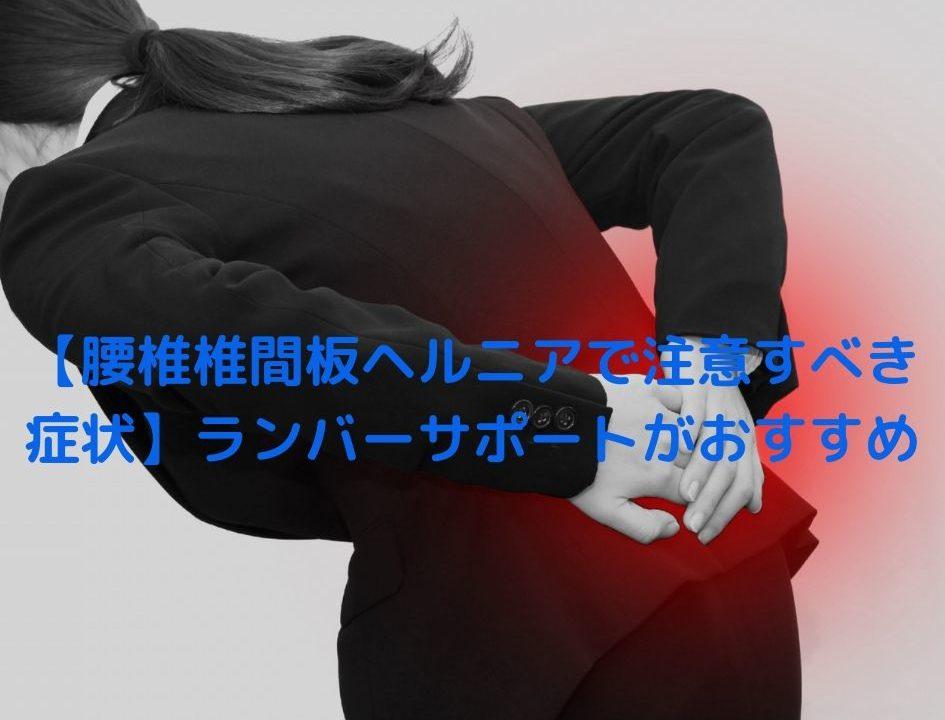 【腰椎椎間板ヘルニアで注意すべき症状】ランバーサポートがおすすめ
