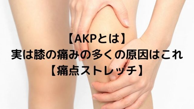 【AKPとは】実は膝の痛みの多くの原因はこれ【痛点ストレッチ】
