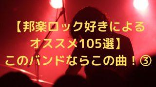【邦楽ロック好きによる オススメ105選】 このバンドならこの曲!③