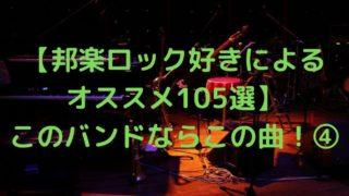 【邦楽ロック好きによる オススメ105選】 このバンドならこの曲!④