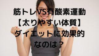 筋トレVS有酸素運動 【太りやすい体質】 ダイエットに効果的なのは?